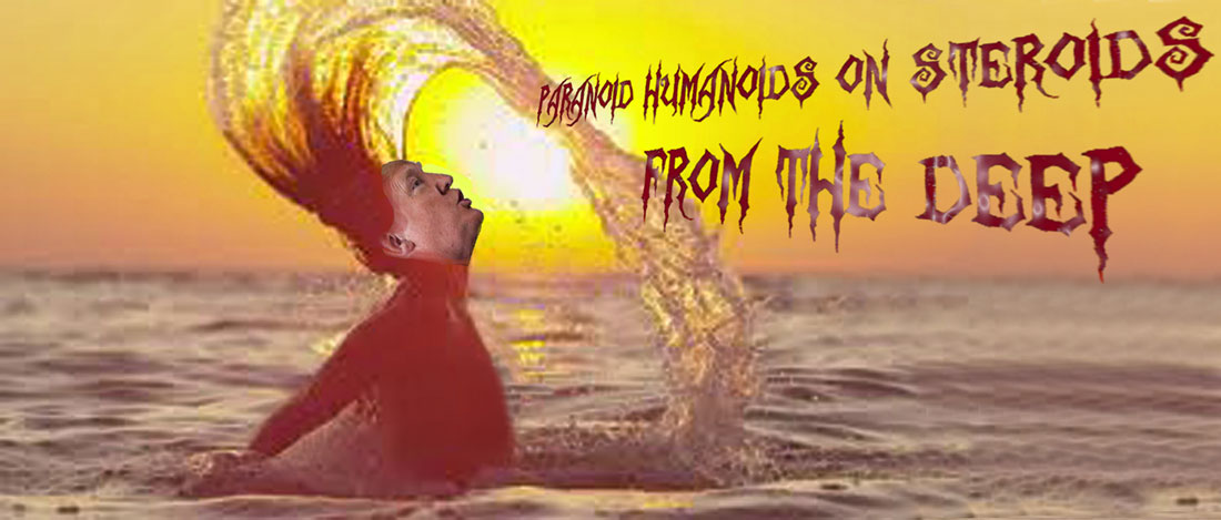 PARANOID HUMANOIDS ON STEROIDS FROM THE DEEP